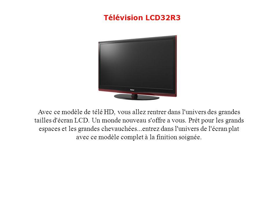 Télévision LCD32R3 Avec ce modèle de télé HD, vous allez rentrer dans l'univers des grandes tailles d'écran LCD. Un monde nouveau s'offre a vous. Prêt