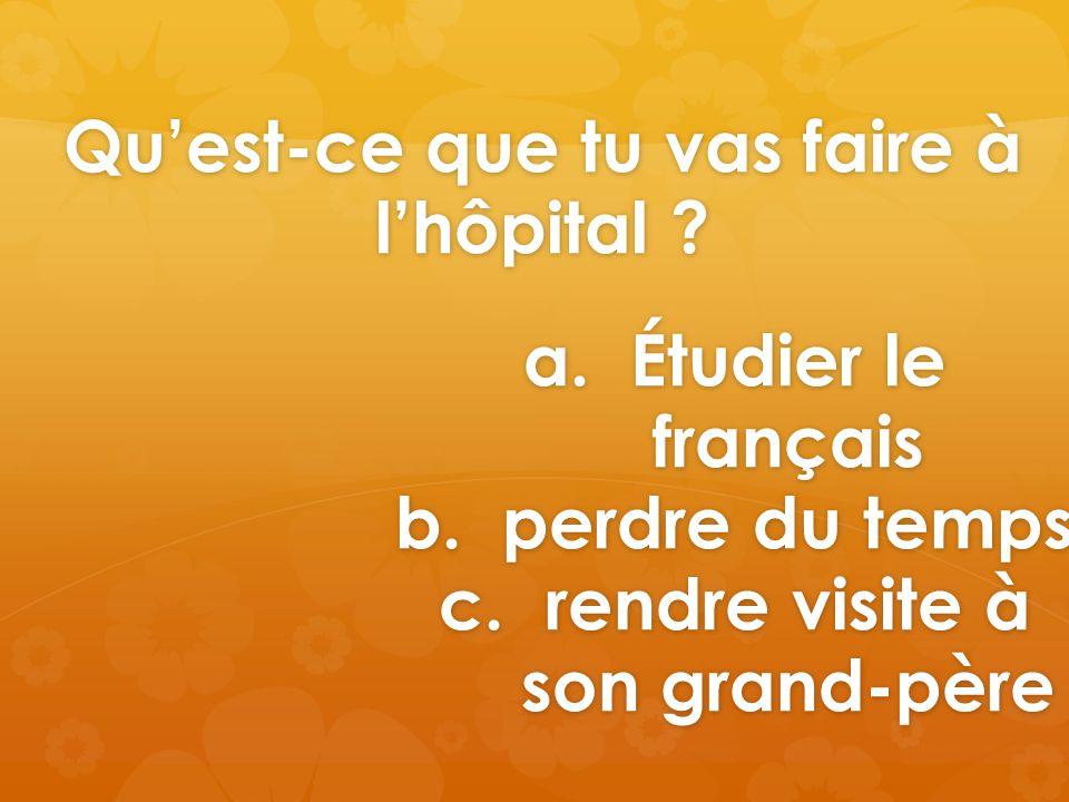Qu'est-ce que tu vas faire à l'hôpital .