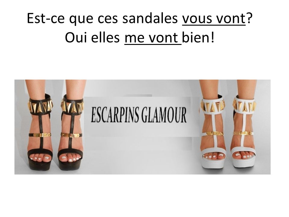 Est-ce que ces sandales vous vont? Oui elles me vont bien!