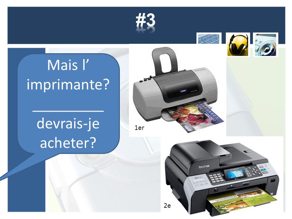 Mais l' imprimante? _________ devrais-je acheter? 1er 2e