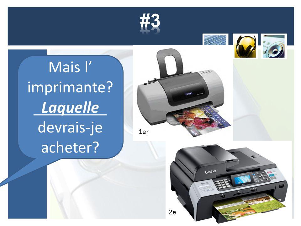 Mais l' imprimante? _________ devrais-je acheter? 1er 2e Laquelle