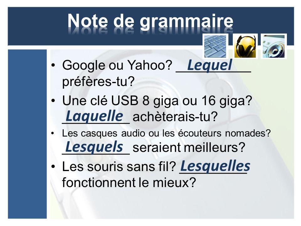 Google ou Yahoo? __________ préfères-tu? Une clé USB 8 giga ou 16 giga? _________ achèterais-tu? Les casques audio ou les écouteurs nomades? _________