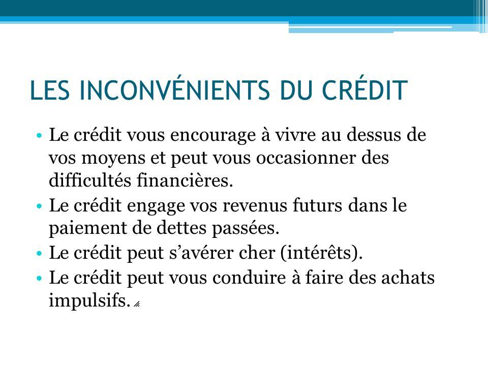LES INCONVÉNIENTS DU CRÉDIT Le crédit vous encourage à vivre au dessus de vos moyens et peut vous occasionner des difficultés financières. Le crédit e