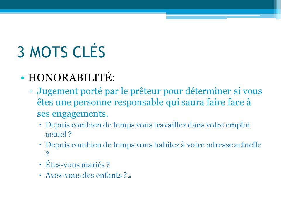 3 MOTS CLÉS HONORABILITÉ: ▫Jugement porté par le prêteur pour déterminer si vous êtes une personne responsable qui saura faire face à ses engagements.