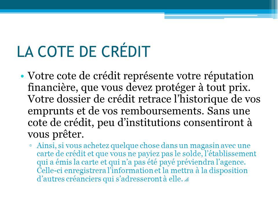 LA COTE DE CRÉDIT Votre cote de crédit représente votre réputation financière, que vous devez protéger à tout prix. Votre dossier de crédit retrace l'