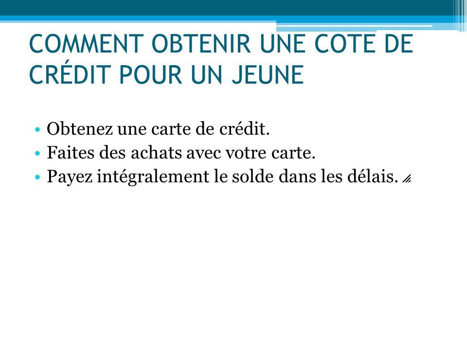 COMMENT OBTENIR UNE COTE DE CRÉDIT POUR UN JEUNE Obtenez une carte de crédit. Faites des achats avec votre carte. Payez intégralement le solde dans le