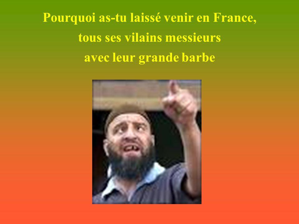 Pourquoi as-tu laissé venir en France, tous ses vilains messieurs avec leur grande barbe