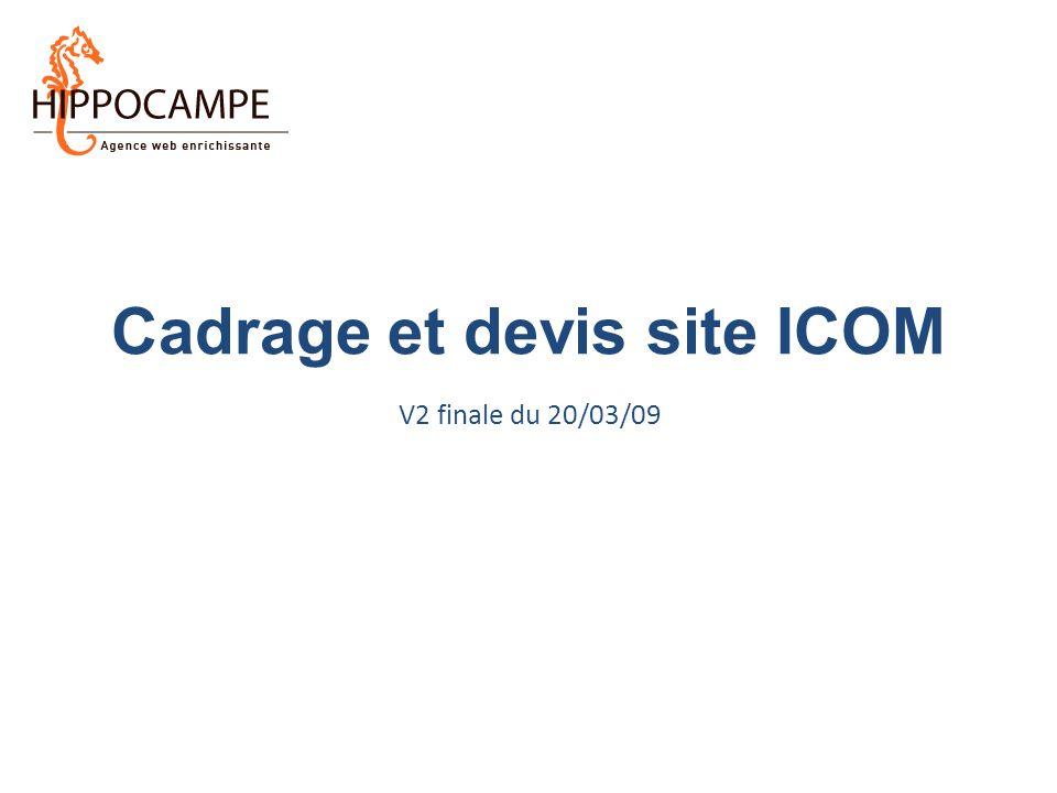 ICOM – Refonte du site web – Cadrage V2 finale du 20/03/2009 Document confidentiel élaboré par la société Hippocampe pour le compte de l'ICOM – Hippocampe : SARL au capital de 8 842 euros – RCS Paris B 402 069 033 – Code NAF : 722C 2 A faire depuis notre dernière réunion 1.Benchmark et recommandation Minisites des Comités 2.Devis Minisites + hébergement / maintenance 3.Point méthodo et planning 4.Liste de sites de référence pour le look graphique 5.Arborescence finalisée 6.