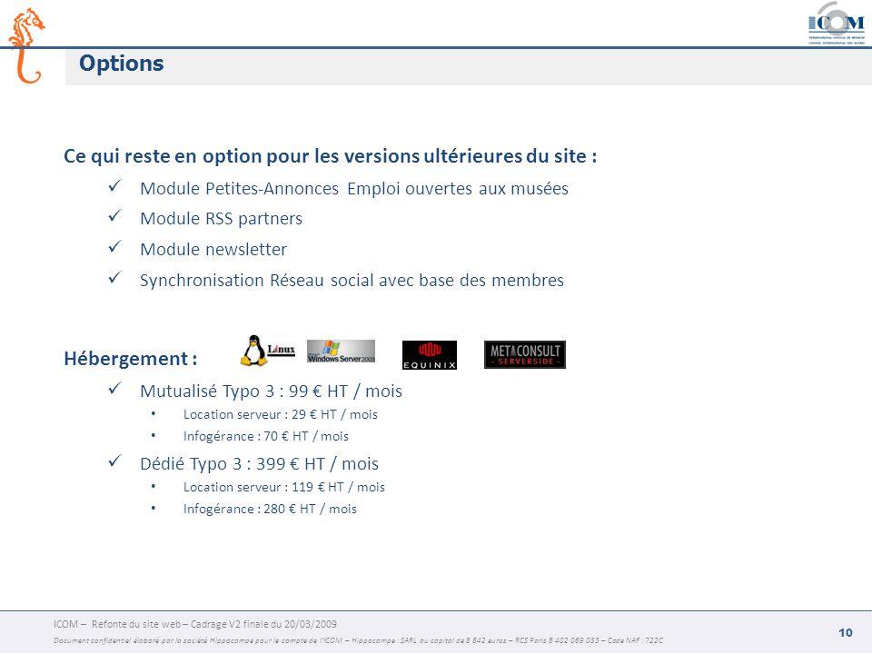 ICOM – Refonte du site web – Cadrage V2 finale du 20/03/2009 Document confidentiel élaboré par la société Hippocampe pour le compte de l'ICOM – Hippocampe : SARL au capital de 8 842 euros – RCS Paris B 402 069 033 – Code NAF : 722C 10 Options Ce qui reste en option pour les versions ultérieures du site : Module Petites-Annonces Emploi ouvertes aux musées Module RSS partners Module newsletter Synchronisation Réseau social avec base des membres Hébergement : Mutualisé Typo 3 : 99 € HT / mois Location serveur : 29 € HT / mois Infogérance : 70 € HT / mois Dédié Typo 3 : 399 € HT / mois Location serveur : 119 € HT / mois Infogérance : 280 € HT / mois