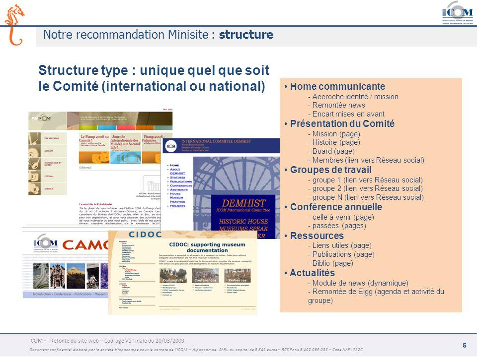 ICOM – Refonte du site web – Cadrage V2 finale du 20/03/2009 Document confidentiel élaboré par la société Hippocampe pour le compte de l'ICOM – Hippocampe : SARL au capital de 8 842 euros – RCS Paris B 402 069 033 – Code NAF : 722C 6 Notre recommandation minisite : les fonctionnalités Création par le webmaster Icom depuis Typo3 - du Minisite dans la charte Icom - de la (des) langue(s) du Front-Office (anglais imposé en back-office) - du code d'accès strict pour le webmaster Comité Personnalisation par le webmaster Comité depuis Typo3 - Logo Comité - Choix d'une ambiance graphique (template feuilles de style) parmi 5 - Saisie du nom en toute lettre du Comité - Saisie de l'expression en toutes lettres de la mission Multi-rubriques et pages illimité - Rubriques illimitées dans la limite de la place disponible dans le menu - Pages illimitées - 1 Gabarit de page pour la Home - 1 Gabarit de page pour la fille - Multicolonnage au choix du webmaster Comité - Encarts de mise en avant Module actualités - News (liste dynamique / module TT news Typo3) - Remontée xml de Elgg (activité et agenda du groupe) Outils - Bouton Join in (renvoi vers groupe Elgg) - Bouton Log in (renvoi vers groupe Elgg) - Formulaire Contact email - Recherche dans le minisite / dans tout le site (émulation du moteur général) Galerie photo - Diaporama Flash - Zoom plein écran - Espace disque à évaluer selon hébergement - Utilisation du plug-in Smoothgallery Géolocalisation - Chaque site est localisé automatiquement sur une google map mondiale - Flag avec titre, logo, ville, url - Thématisation : CI / CN / Alliances, etc.