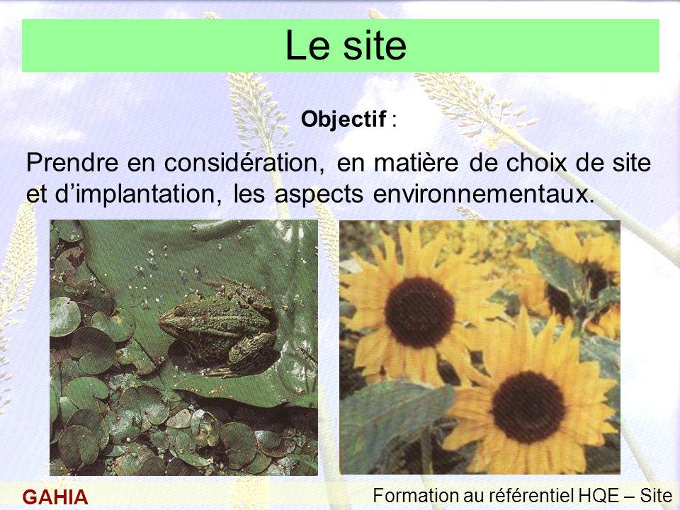 GAHIA Formation au référentiel HQE – Site Le site Objectif : Prendre en considération, en matière de choix de site et d'implantation, les aspects environnementaux.