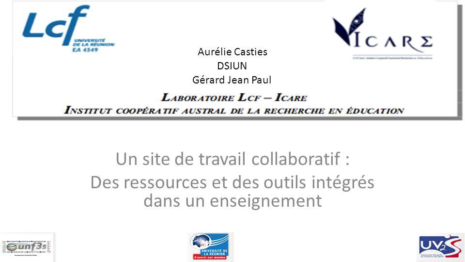 Aurélie Casties DSIUN Gérard Jean Paul Un site de travail collaboratif : Des ressources et des outils intégrés dans un enseignement