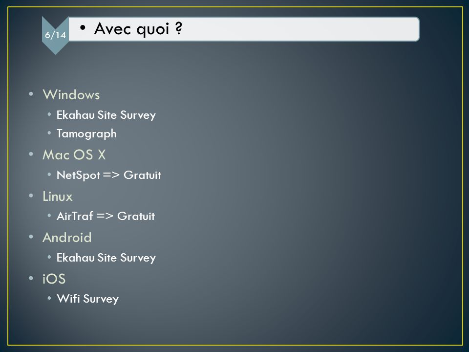 Windows Ekahau Site Survey Tamograph Mac OS X NetSpot => Gratuit Linux AirTraf => Gratuit Android Ekahau Site Survey iOS Wifi Survey 6/14 Avec quoi