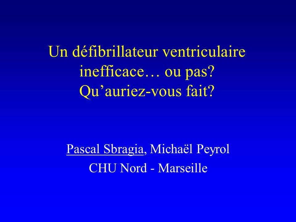 Un défibrillateur ventriculaire inefficace… ou pas? Qu'auriez-vous fait? Pascal Sbragia, Michaël Peyrol CHU Nord - Marseille