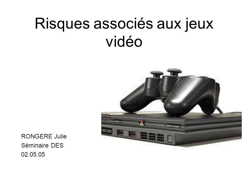 Risques associés aux jeux vidéo RONGERE Julie Séminaire DES 02.05.05