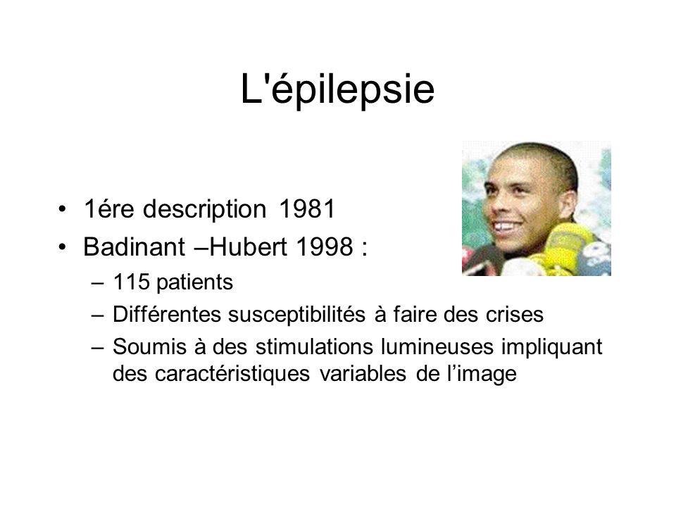 L'épilepsie 1ére description 1981 Badinant –Hubert 1998 : –115 patients –Différentes susceptibilités à faire des crises –Soumis à des stimulations lum