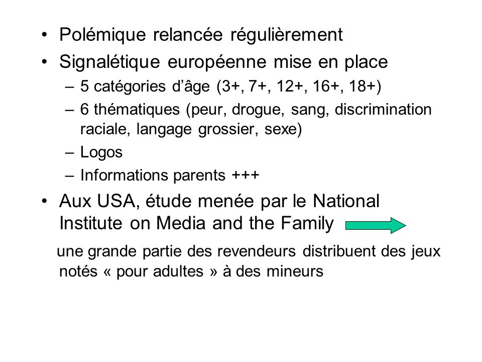 Polémique relancée régulièrement Signalétique européenne mise en place –5 catégories d'âge (3+, 7+, 12+, 16+, 18+) –6 thématiques (peur, drogue, sang,