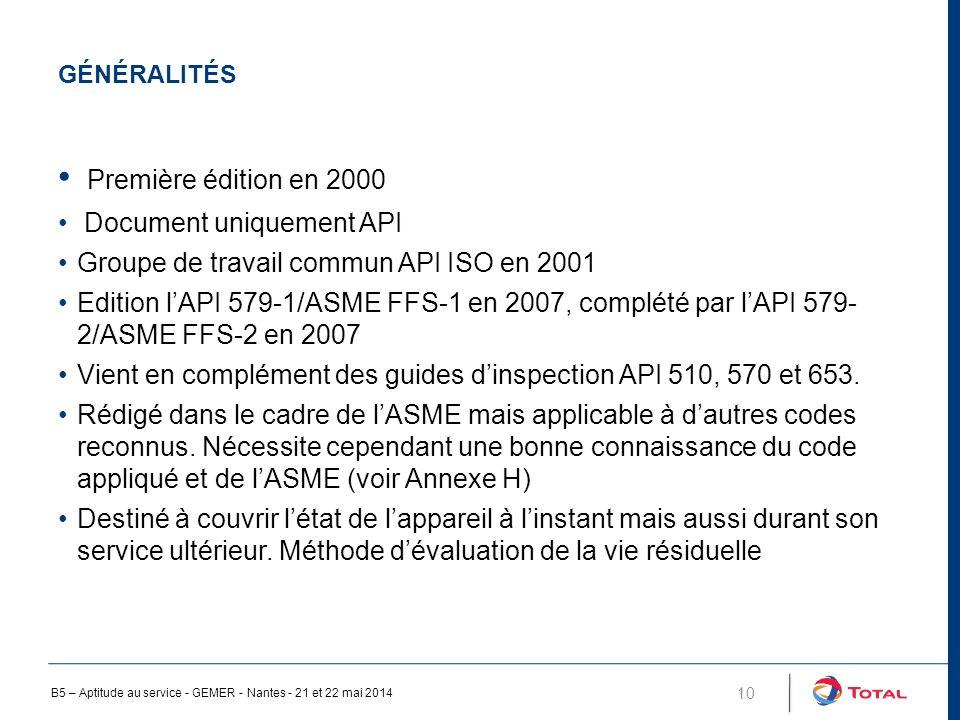 GÉNÉRALITÉS 10 Première édition en 2000 Document uniquement API Groupe de travail commun API ISO en 2001 Edition l'API 579-1/ASME FFS-1 en 2007, complété par l'API 579- 2/ASME FFS-2 en 2007 Vient en complément des guides d'inspection API 510, 570 et 653.