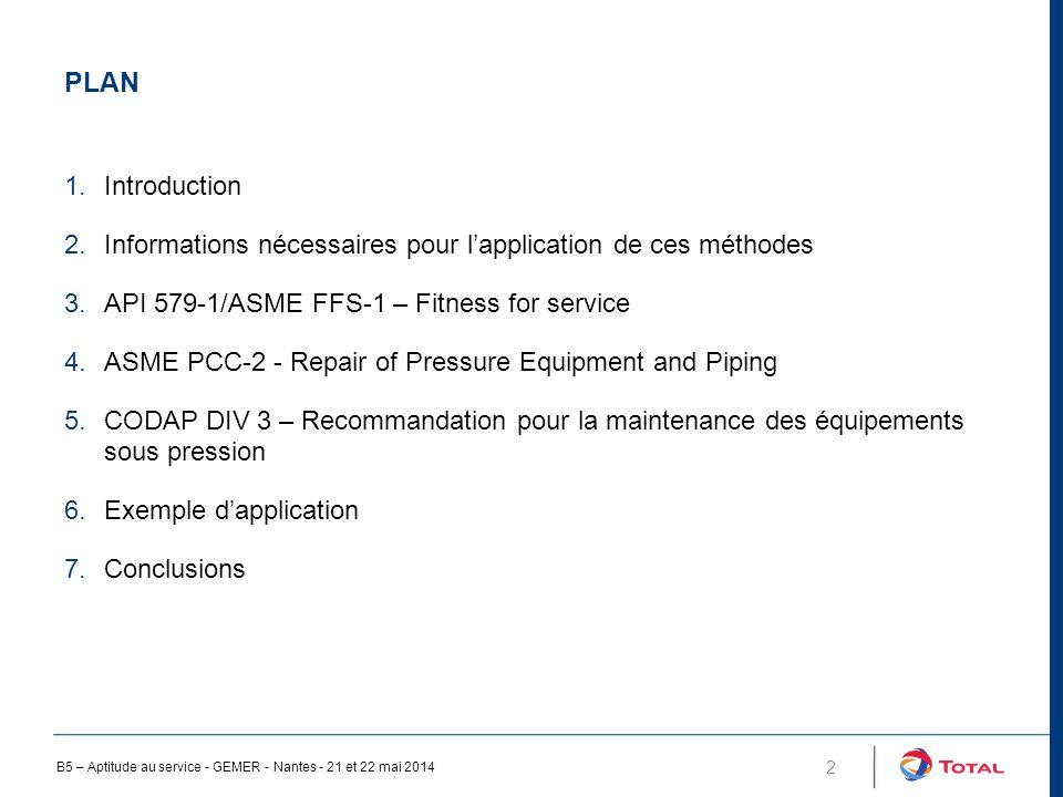 PLAN 2 1.Introduction 2.Informations nécessaires pour l'application de ces méthodes 3.API 579-1/ASME FFS-1 – Fitness for service 4.ASME PCC-2 - Repair of Pressure Equipment and Piping 5.CODAP DIV 3 – Recommandation pour la maintenance des équipements sous pression 6.Exemple d'application 7.Conclusions B5 – Aptitude au service - GEMER - Nantes - 21 et 22 mai 2014