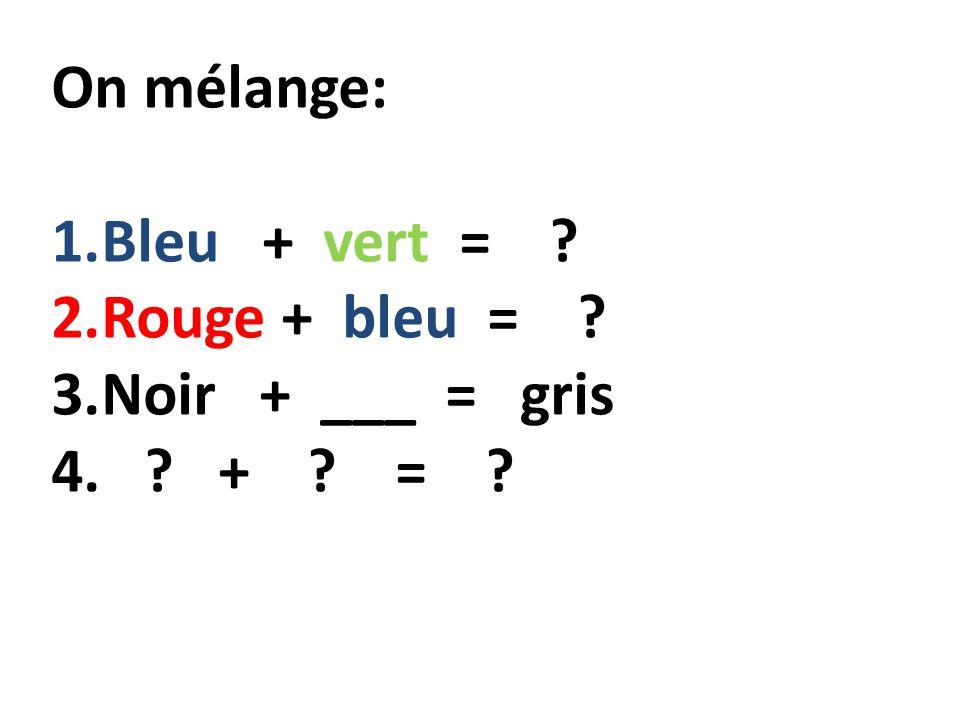 On mélange: 1.Bleu + vert = ? 2.Rouge + bleu = ? 3.Noir + ___ = gris 4. ? + ? = ?