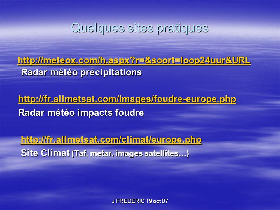 J FREDERIC 19 oct 07 Quelques sites pratiques http://meteox.com/h.aspx?r=&soort=loop24uur&URL Radar météo précipitations http://meteox.com/h.aspx?r=&s
