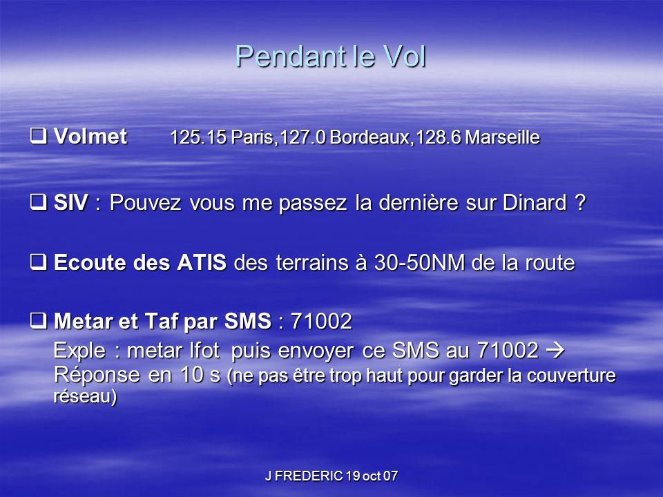 J FREDERIC 19 oct 07 Pendant le Vol  Volmet 125.15 Paris,127.0 Bordeaux,128.6 Marseille  SIV : Pouvez vous me passez la dernière sur Dinard ?  Ecou