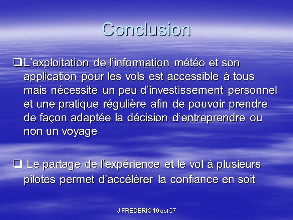 J FREDERIC 19 oct 07 Conclusion  L'exploitation de l'information météo et son application pour les vols est accessible à tous mais nécessite un peu d