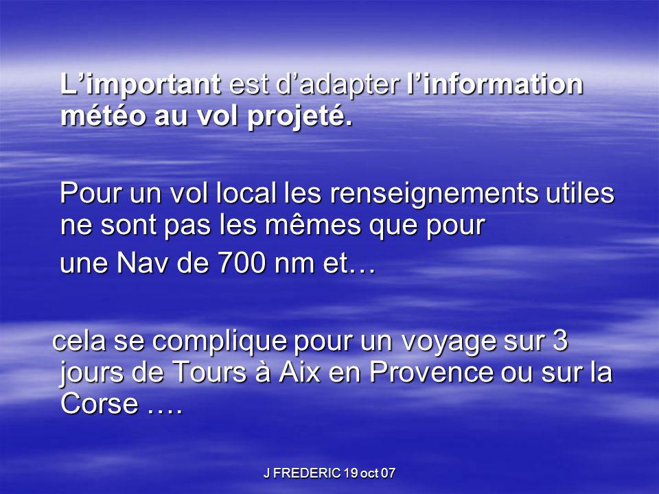 J FREDERIC 19 oct 07 L'important est d'adapter l'information météo au vol projeté. L'important est d'adapter l'information météo au vol projeté. Pour
