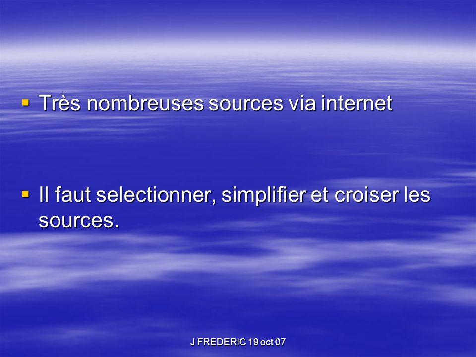 J FREDERIC 19 oct 07  Très nombreuses sources via internet  Il faut selectionner, simplifier et croiser les sources.