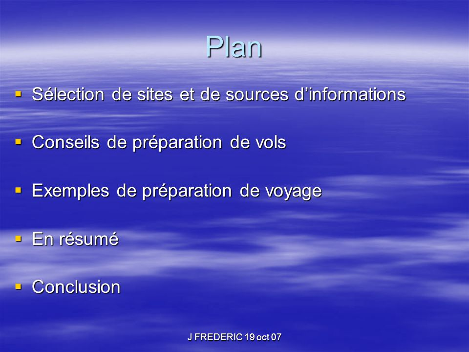 J FREDERIC 19 oct 07 Plan  Sélection de sites et de sources d'informations  Conseils de préparation de vols  Exemples de préparation de voyage  En