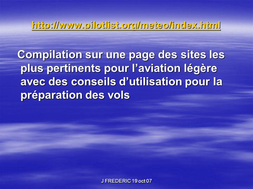 J FREDERIC 19 oct 07 Voyage sur plusieurs jours Site propilots http://euro.wx.propilots.net/ Site propilots http://euro.wx.propilots.net/http://euro.wx.propilots.net/ Fronts et SLP : London WAFC, USAF et Jeppesen Fronts et SLP : London WAFC, USAF et Jeppesen  Cartes des fronts et centres d'action sur l'Europe et l'Atlantique avec des prévisions toutes les 12h jusqu'à 120 heures.