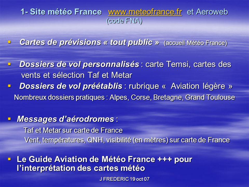 J FREDERIC 19 oct 07 1- Site météo France www.meteofrance.fr et Aeroweb (code FNA) www.meteofrance.fr  Cartes de prévisions « tout public » (accueil