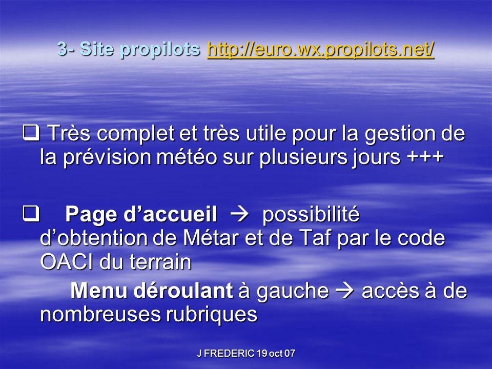 J FREDERIC 19 oct 07 3- Site propilots http://euro.wx.propilots.net/ Principales rubriques météo pour le vol VFR http://euro.wx.propilots.net/  Fronts et SLP : London WAFC, USAF et Jeppesen  Cartes des fronts et centres d'action sur l'Europe et l'Atlantique avec des prévisions toutes les 12h jusqu'à 120 heures.