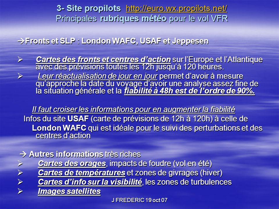 J FREDERIC 19 oct 07 3- Site propilots http://euro.wx.propilots.net/ Principales rubriques météo pour le vol VFR http://euro.wx.propilots.net/  Front