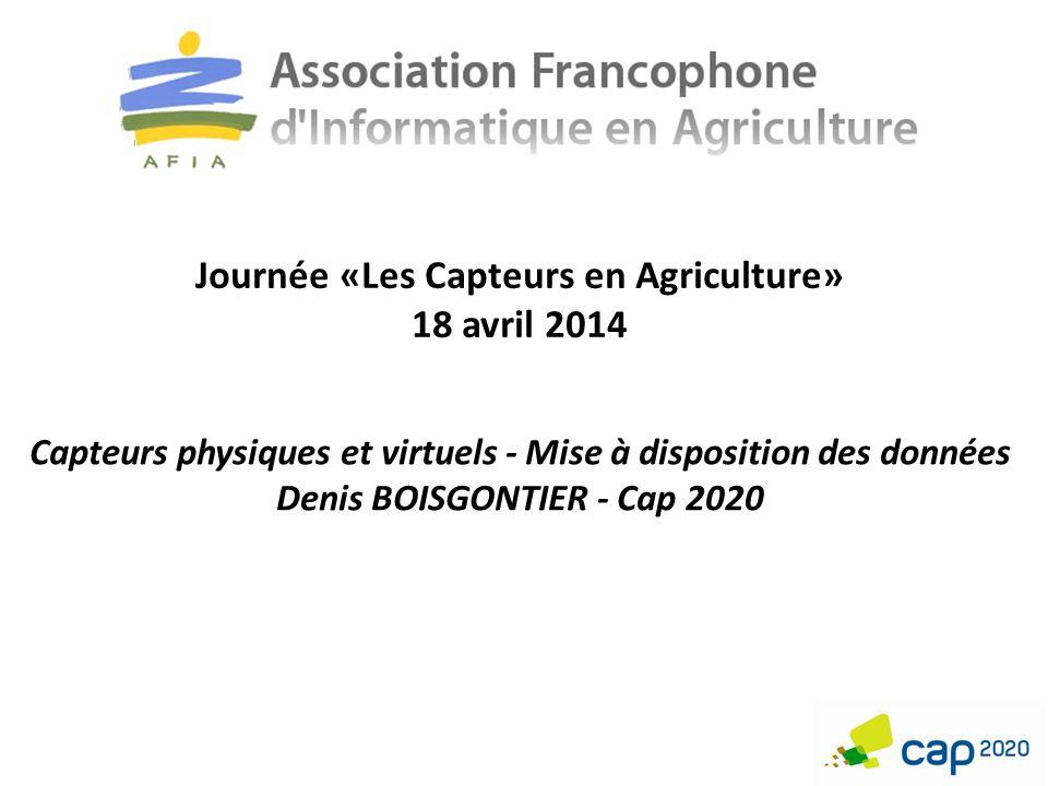 Journée «Les Capteurs en Agriculture» 18 avril 2014 Capteurs physiques et virtuels - Mise à disposition des données Denis BOISGONTIER - Cap 2020