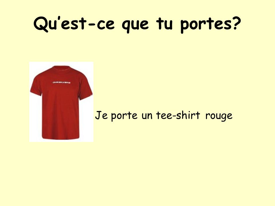 Qu'est-ce que tu portes? Je porte un tee-shirt rouge