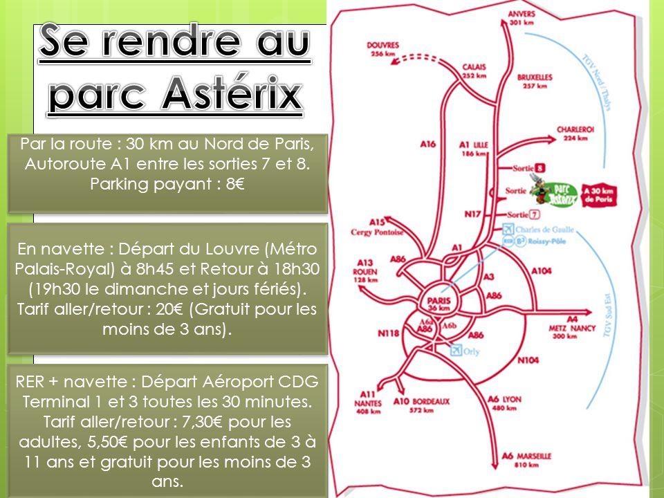 LE PARC ASTÉRIX Par la route : 30 km au Nord de Paris, Autoroute A1 entre les sorties 7 et 8. Parking payant : 8€ En navette : Départ du Louvre (Métro