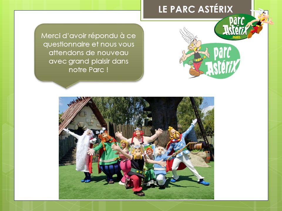 LE PARC ASTÉRIX Merci d'avoir répondu à ce questionnaire et nous vous attendons de nouveau avec grand plaisir dans notre Parc !