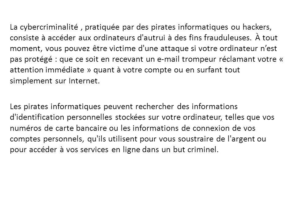 La cybercriminalité, pratiquée par des pirates informatiques ou hackers, consiste à accéder aux ordinateurs d'autrui à des fins frauduleuses. À tout m