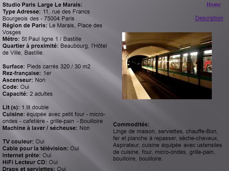 Home Description Studio Paris Large Le Marais: Type Adresse: 11, rue des Francs Bourgeois des - 75004 Paris Région de Paris: Le Marais, Place des Vosges Métro: St Paul ligne 1 / Bastille Quartier à proximité: Beaubourg, l Hôtel de Ville, Bastille.