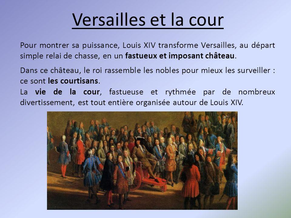 Versailles et la cour Pour montrer sa puissance, Louis XIV transforme Versailles, au départ simple relai de chasse, en un fastueux et imposant château
