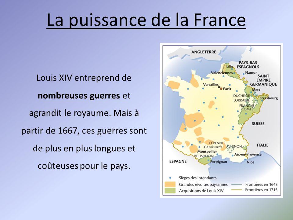 La puissance de la France Louis XIV entreprend de nombreuses guerres et agrandit le royaume. Mais à partir de 1667, ces guerres sont de plus en plus l