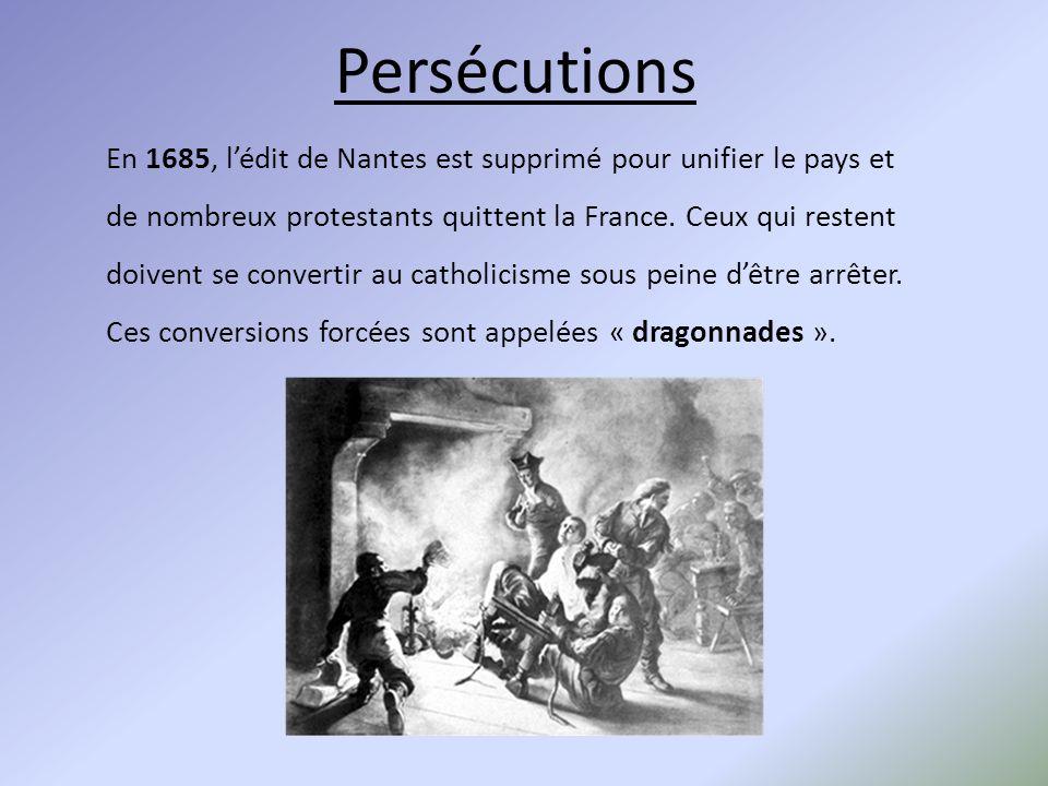 Persécutions En 1685, l'édit de Nantes est supprimé pour unifier le pays et de nombreux protestants quittent la France. Ceux qui restent doivent se co