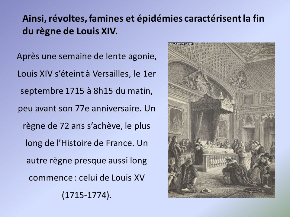 Ainsi, révoltes, famines et épidémies caractérisent la fin du règne de Louis XIV. Après une semaine de lente agonie, Louis XIV s'éteint à Versailles,