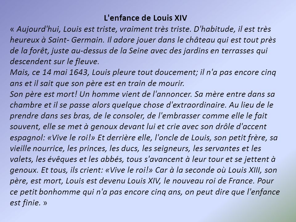 L'enfance de Louis XIV « Aujourd'hui, Louis est triste, vraiment très triste. D'habitude, il est très heureux à Saint- Germain. Il adore jouer dans le