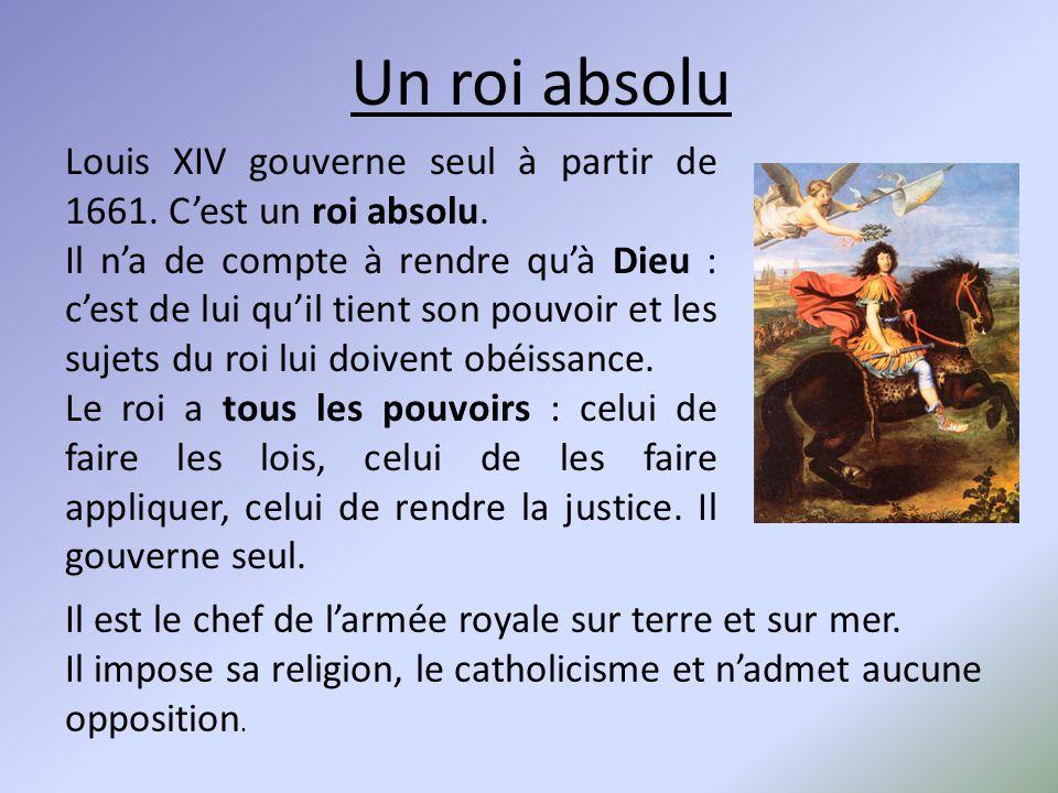 Louis XIV gouverne seul à partir de 1661. C'est un roi absolu. Il n'a de compte à rendre qu'à Dieu : c'est de lui qu'il tient son pouvoir et les sujet
