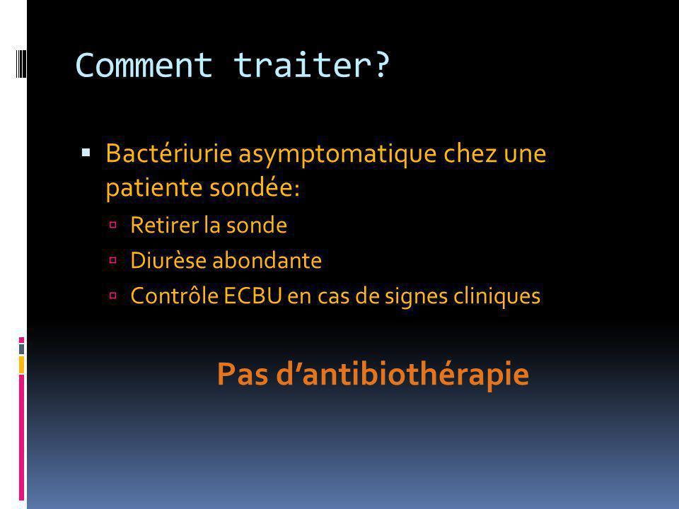 Comment traiter?  Bactériurie asymptomatique chez une patiente sondée:  Retirer la sonde  Diurèse abondante  Contrôle ECBU en cas de signes cliniq
