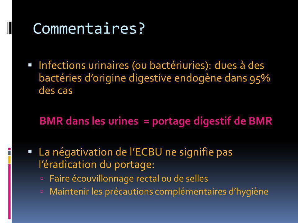 Commentaires?  Infections urinaires (ou bactériuries): dues à des bactéries d'origine digestive endogène dans 95% des cas BMR dans les urines = porta
