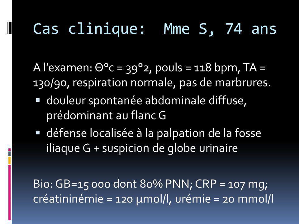 Cas clinique: Mme S, 74 ans A l'examen: Θ°c = 39°2, pouls = 118 bpm, TA = 130/90, respiration normale, pas de marbrures.  douleur spontanée abdominal
