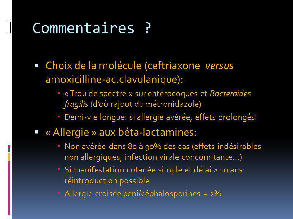 Commentaires ?  Choix de la molécule (ceftriaxone versus amoxicilline-ac.clavulanique):  « Trou de spectre » sur entérocoques et Bacteroides fragili